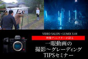 【参加無料】パナソニック LUMIX S1Hを使いこなす「映像ディレクターが語る 一眼動画の撮影~グレーディングTIPSセミナー」開催