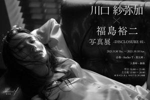 川口紗弥加×福島裕二写真展 -DISCLOSURE 01-